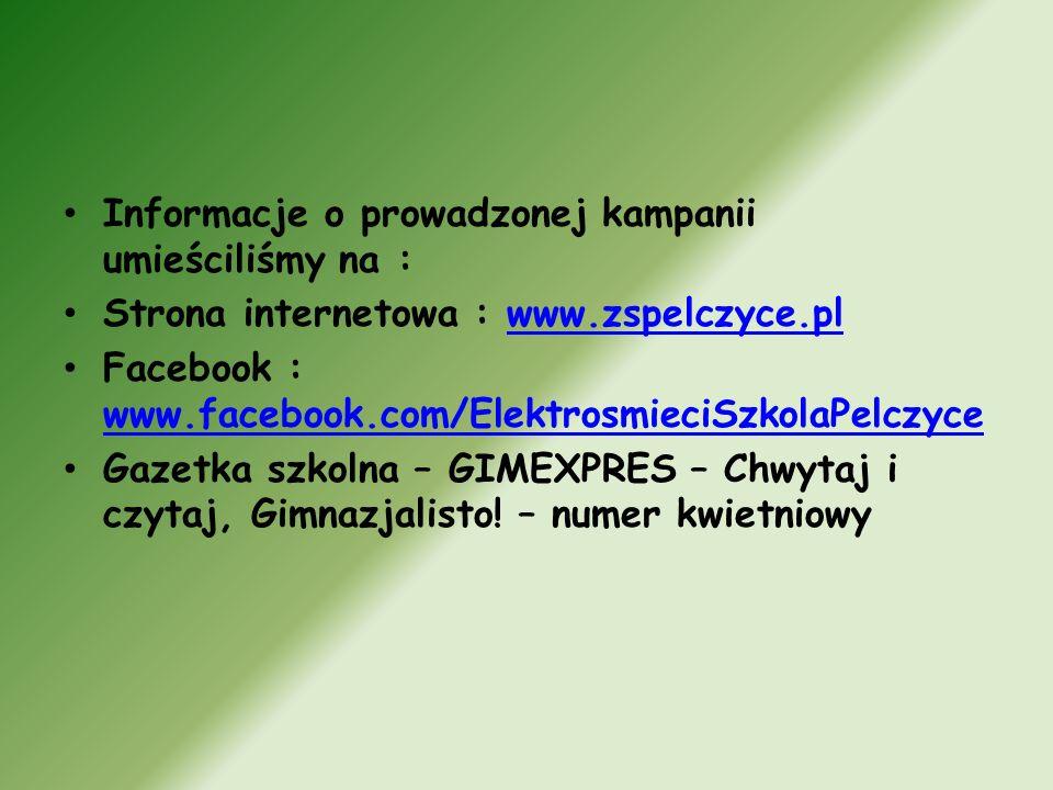 Informacje o prowadzonej kampanii umieściliśmy na : Strona internetowa : www.zspelczyce.plwww.zspelczyce.pl Facebook : www.facebook.com/ElektrosmieciSzkolaPelczyce www.facebook.com/ElektrosmieciSzkolaPelczyce Gazetka szkolna – GIMEXPRES – Chwytaj i czytaj, Gimnazjalisto.