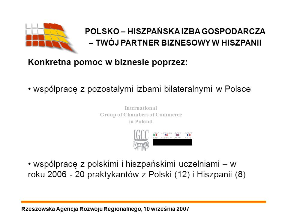Rzeszowska Agencja Rozwoju Regionalnego, 10 września 2007 POLSKO – HISZPAŃSKA IZBA GOSPODARCZA – TWÓJ PARTNER BIZNESOWY W HISZPANII Konkretna pomoc w