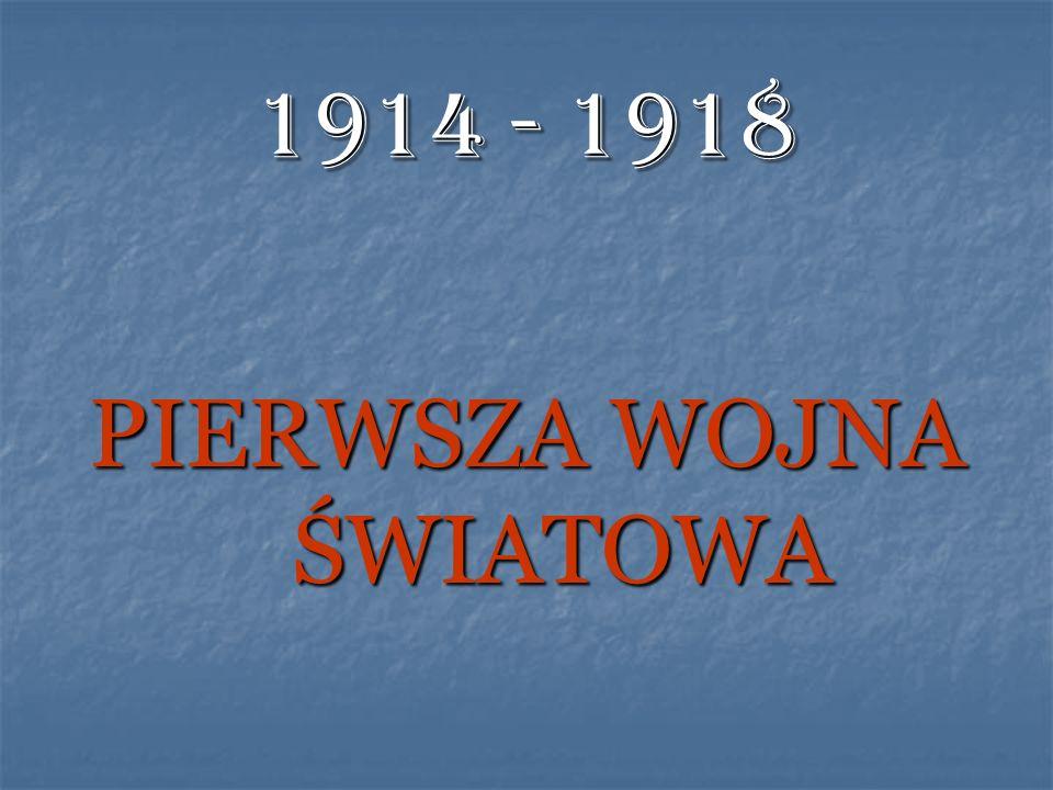 1914 - 1918 PIERWSZA WOJNA ŚWIATOWA