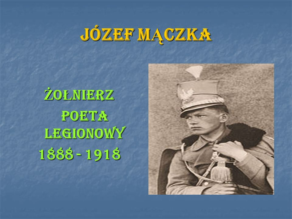 JÓZEF M Ą CZKA Ż O Ł NIERZ POETA LEGIONOWY POETA LEGIONOWY 1888 - 1918