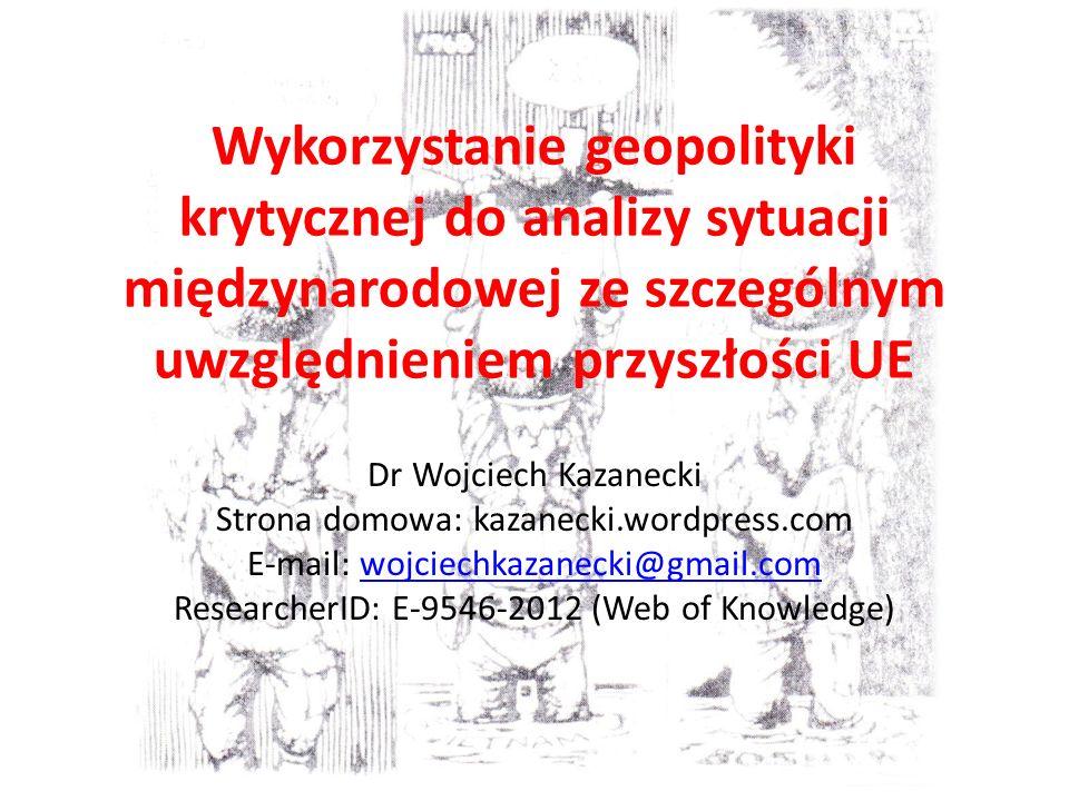 Wykorzystanie geopolityki krytycznej do analizy sytuacji międzynarodowej ze szczególnym uwzględnieniem przyszłości UE Dr Wojciech Kazanecki Strona domowa: kazanecki.wordpress.com E-mail: wojciechkazanecki@gmail.comwojciechkazanecki@gmail.com ResearcherID: E-9546-2012 (Web of Knowledge)