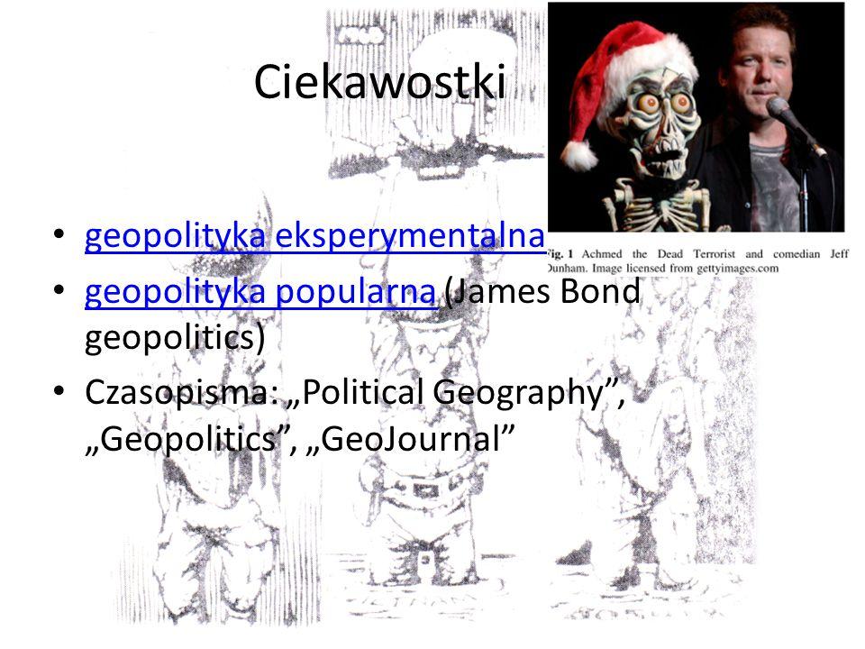 Ciekawostki geopolityka eksperymentalna geopolityka popularna (James Bond geopolitics) geopolityka popularna Czasopisma: Political Geography, Geopolitics, GeoJournal