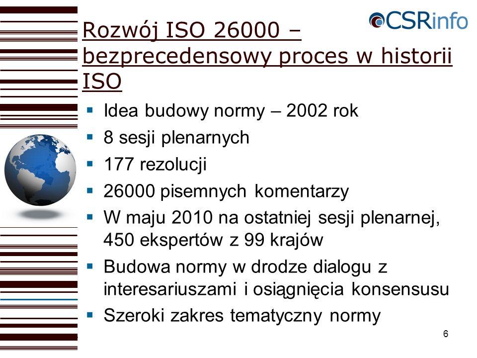 6 Rozwój ISO 26000 – bezprecedensowy proces w historii ISO Idea budowy normy – 2002 rok 8 sesji plenarnych 177 rezolucji 26000 pisemnych komentarzy W maju 2010 na ostatniej sesji plenarnej, 450 ekspertów z 99 krajów Budowa normy w drodze dialogu z interesariuszami i osiągnięcia konsensusu Szeroki zakres tematyczny normy