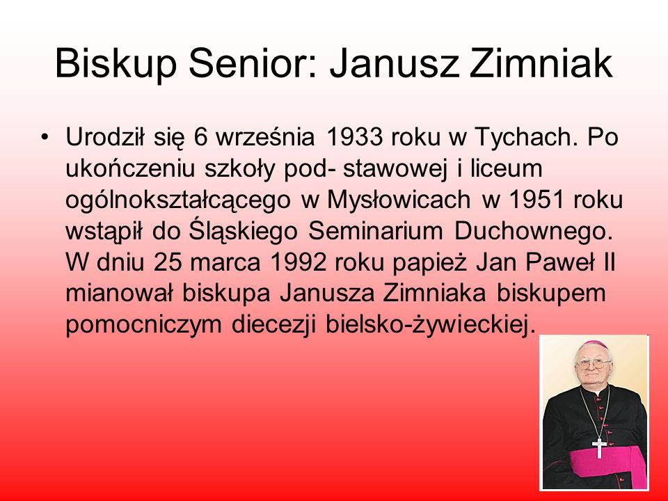 Biskup Senior: Janusz Zimniak Urodził się 6 września 1933 roku w Tychach. Po ukończeniu szkoły pod- stawowej i liceum ogólnokształcącego w Mysłowicach