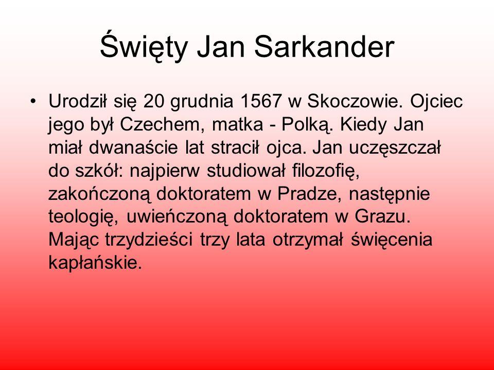 Święty Jan Sarkander Urodził się 20 grudnia 1567 w Skoczowie. Ojciec jego był Czechem, matka - Polką. Kiedy Jan miał dwanaście lat stracił ojca. Jan u