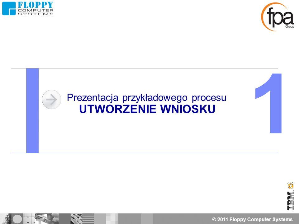 © 2011 Floppy Computer Systems Prezentacja przykładowego procesu UTWORZENIE WNIOSKU 1