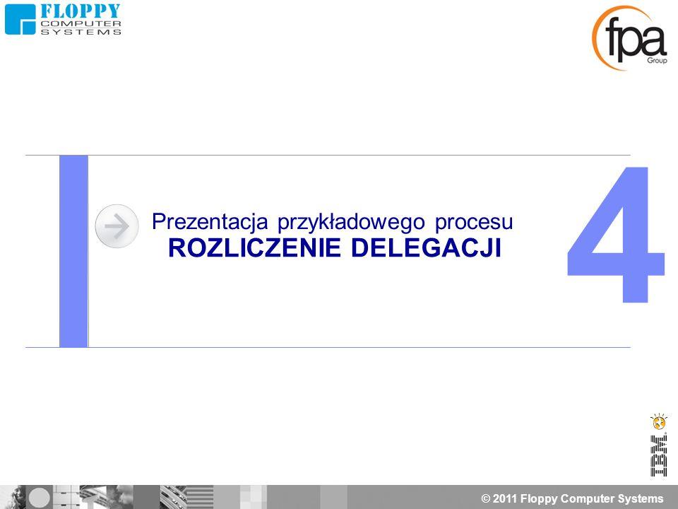 © 2011 Floppy Computer Systems Prezentacja przykładowego procesu ROZLICZENIE DELEGACJI 4