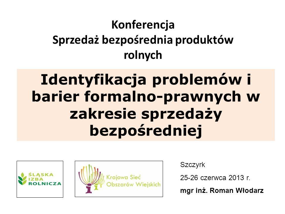 Konferencja Sprzedaż bezpośrednia produktów rolnych Szczyrk 25-26 czerwca 2013 r. mgr inż. Roman Włodarz Identyfikacja problemów i barier formalno-pra