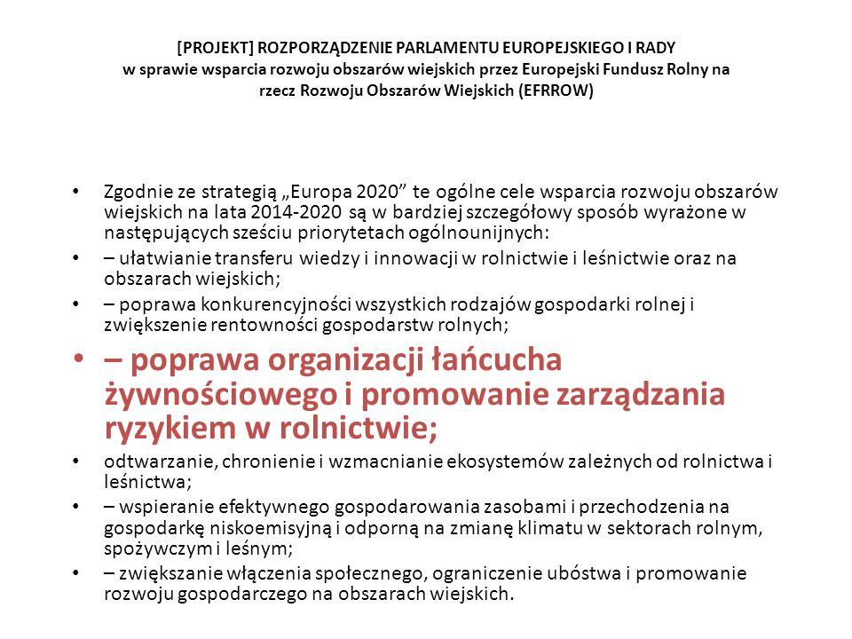 [PROJEKT] ROZPORZĄDZENIE PARLAMENTU EUROPEJSKIEGO I RADY w sprawie wsparcia rozwoju obszarów wiejskich przez Europejski Fundusz Rolny na rzecz Rozwoju Obszarów Wiejskich (EFRROW) Zgodnie ze strategią Europa 2020 te ogólne cele wsparcia rozwoju obszarów wiejskich na lata 2014-2020 są w bardziej szczegółowy sposób wyrażone w następujących sześciu priorytetach ogólnounijnych: – ułatwianie transferu wiedzy i innowacji w rolnictwie i leśnictwie oraz na obszarach wiejskich; – poprawa konkurencyjności wszystkich rodzajów gospodarki rolnej i zwiększenie rentowności gospodarstw rolnych; – poprawa organizacji łańcucha żywnościowego i promowanie zarządzania ryzykiem w rolnictwie; odtwarzanie, chronienie i wzmacnianie ekosystemów zależnych od rolnictwa i leśnictwa; – wspieranie efektywnego gospodarowania zasobami i przechodzenia na gospodarkę niskoemisyjną i odporną na zmianę klimatu w sektorach rolnym, spożywczym i leśnym; – zwiększanie włączenia społecznego, ograniczenie ubóstwa i promowanie rozwoju gospodarczego na obszarach wiejskich.