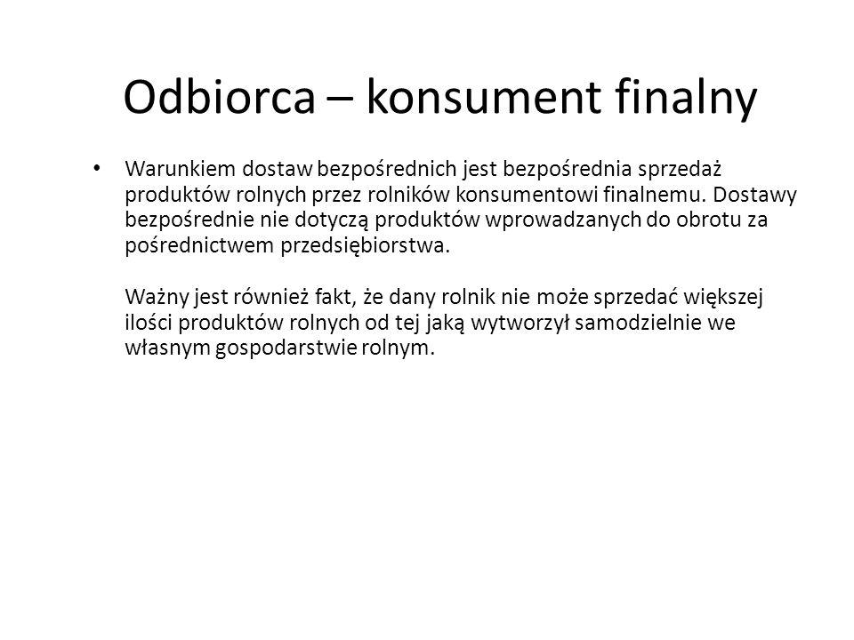 Odbiorca – konsument finalny Warunkiem dostaw bezpośrednich jest bezpośrednia sprzedaż produktów rolnych przez rolników konsumentowi finalnemu. Dostaw