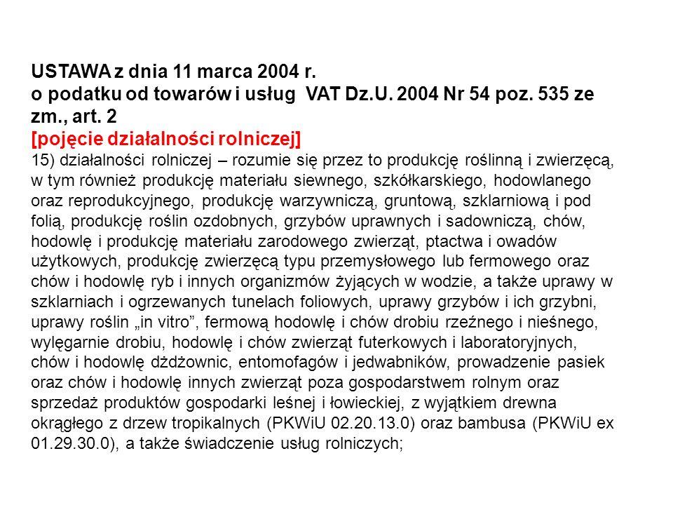 USTAWA z dnia 11 marca 2004 r. o podatku od towarów i usług VAT Dz.U. 2004 Nr 54 poz. 535 ze zm., art. 2 [pojęcie działalności rolniczej] 15) działaln