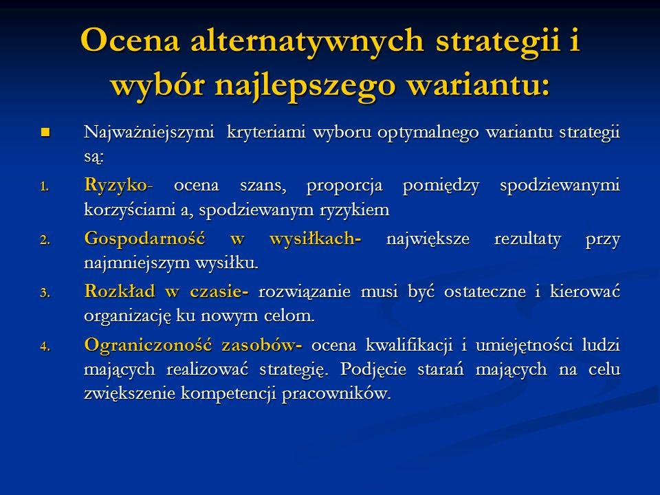 Ocena alternatywnych strategii i wybór najlepszego wariantu: Najważniejszymi kryteriami wyboru optymalnego wariantu strategii są: Najważniejszymi kryteriami wyboru optymalnego wariantu strategii są: 1.