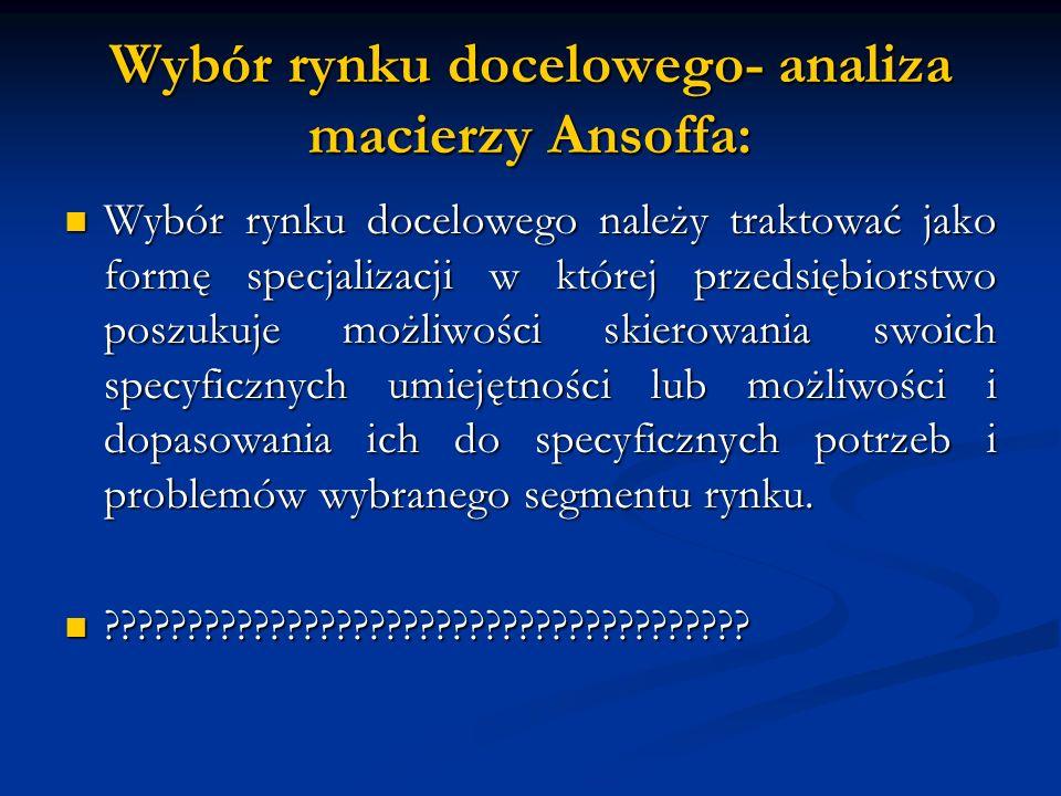 Wybór rynku docelowego- analiza macierzy Ansoffa: Wybór rynku docelowego należy traktować jako formę specjalizacji w której przedsiębiorstwo poszukuje