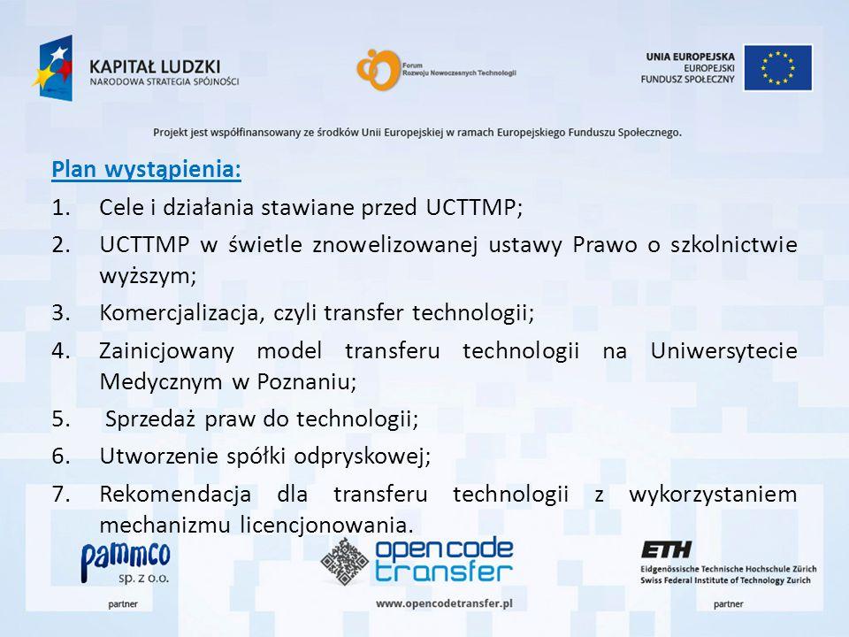 Plan wystąpienia: 1.Cele i działania stawiane przed UCTTMP; 2.UCTTMP w świetle znowelizowanej ustawy Prawo o szkolnictwie wyższym; 3.Komercjalizacja, czyli transfer technologii; 4.Zainicjowany model transferu technologii na Uniwersytecie Medycznym w Poznaniu; 5.
