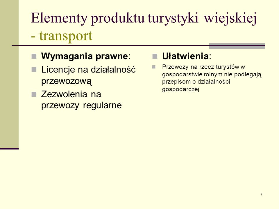 7 Elementy produktu turystyki wiejskiej - transport Wymagania prawne: Licencje na działalność przewozową Zezwolenia na przewozy regularne Ułatwienia: