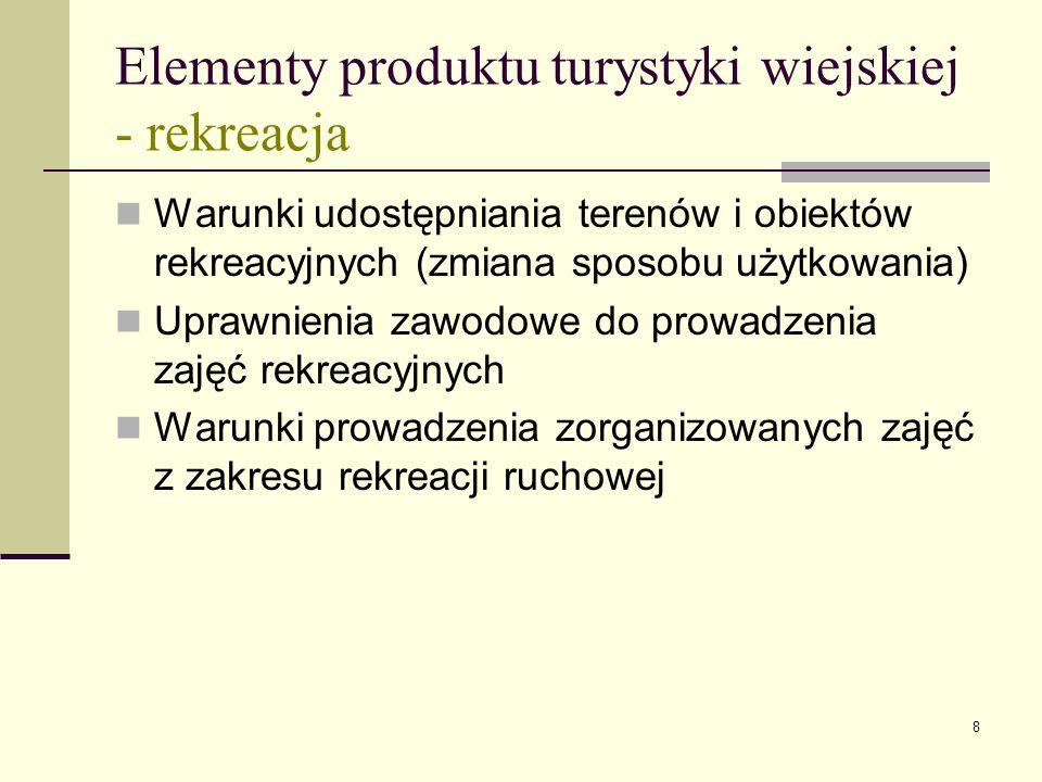 8 Elementy produktu turystyki wiejskiej - rekreacja Warunki udostępniania terenów i obiektów rekreacyjnych (zmiana sposobu użytkowania) Uprawnienia zawodowe do prowadzenia zajęć rekreacyjnych Warunki prowadzenia zorganizowanych zajęć z zakresu rekreacji ruchowej