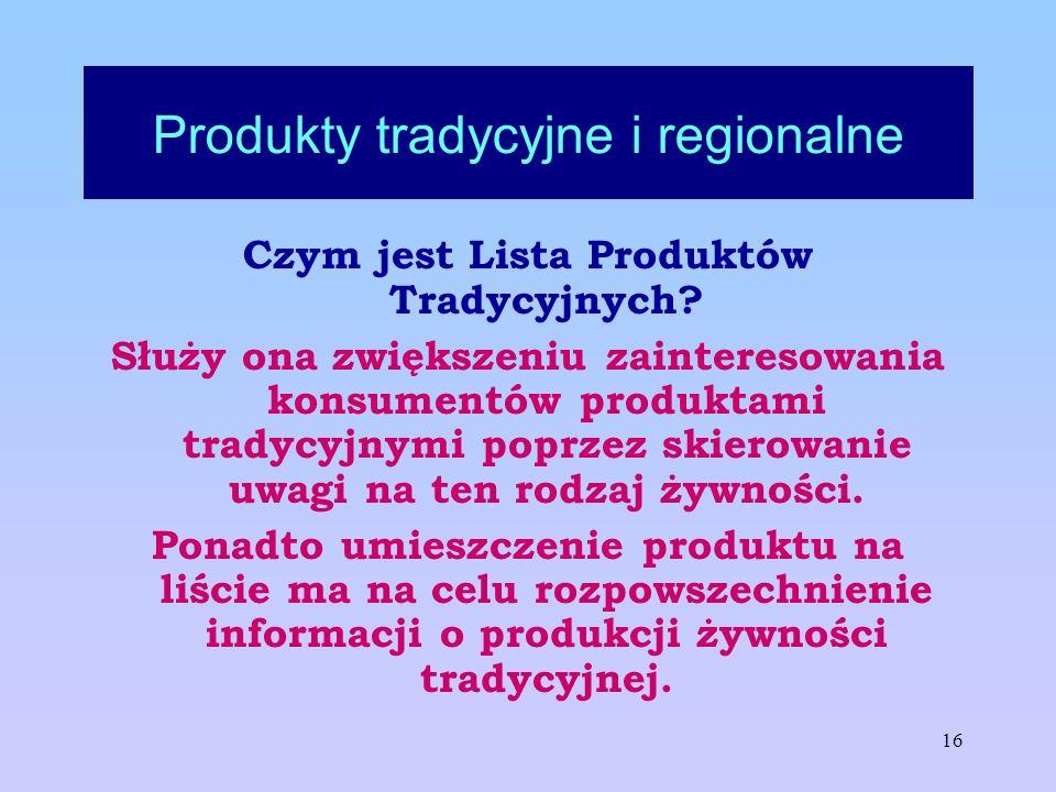 16 Produkty tradycyjne i regionalne Czym jest Lista Produktów Tradycyjnych? Służy ona zwiększeniu zainteresowania konsumentów produktami tradycyjnymi