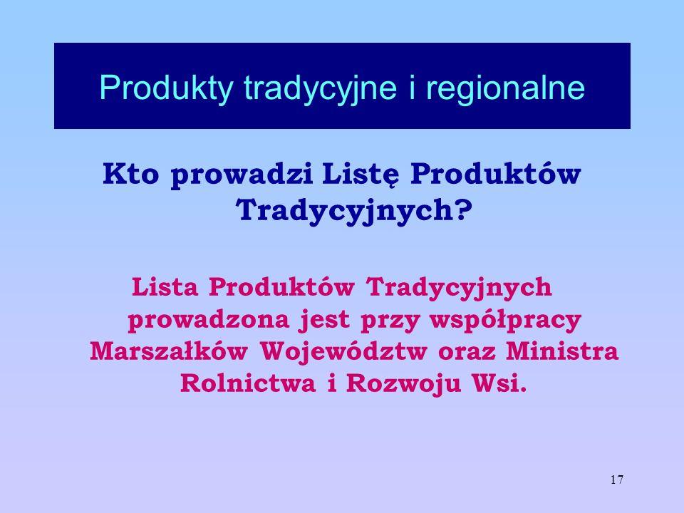 17 Produkty tradycyjne i regionalne Kto prowadzi Listę Produktów Tradycyjnych? Lista Produktów Tradycyjnych prowadzona jest przy współpracy Marszałków