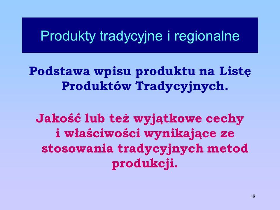18 Produkty tradycyjne i regionalne Podstawa wpisu produktu na Listę Produktów Tradycyjnych. Jakość lub też wyjątkowe cechy i właściwości wynikające z