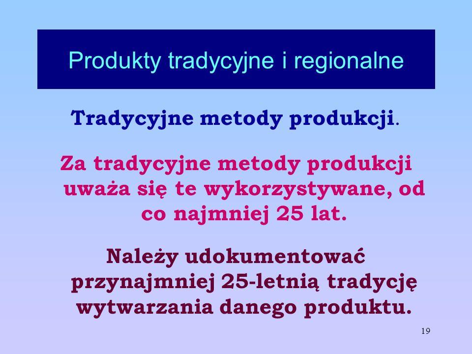19 Produkty tradycyjne i regionalne Tradycyjne metody produkcji. Za tradycyjne metody produkcji uważa się te wykorzystywane, od co najmniej 25 lat. Na