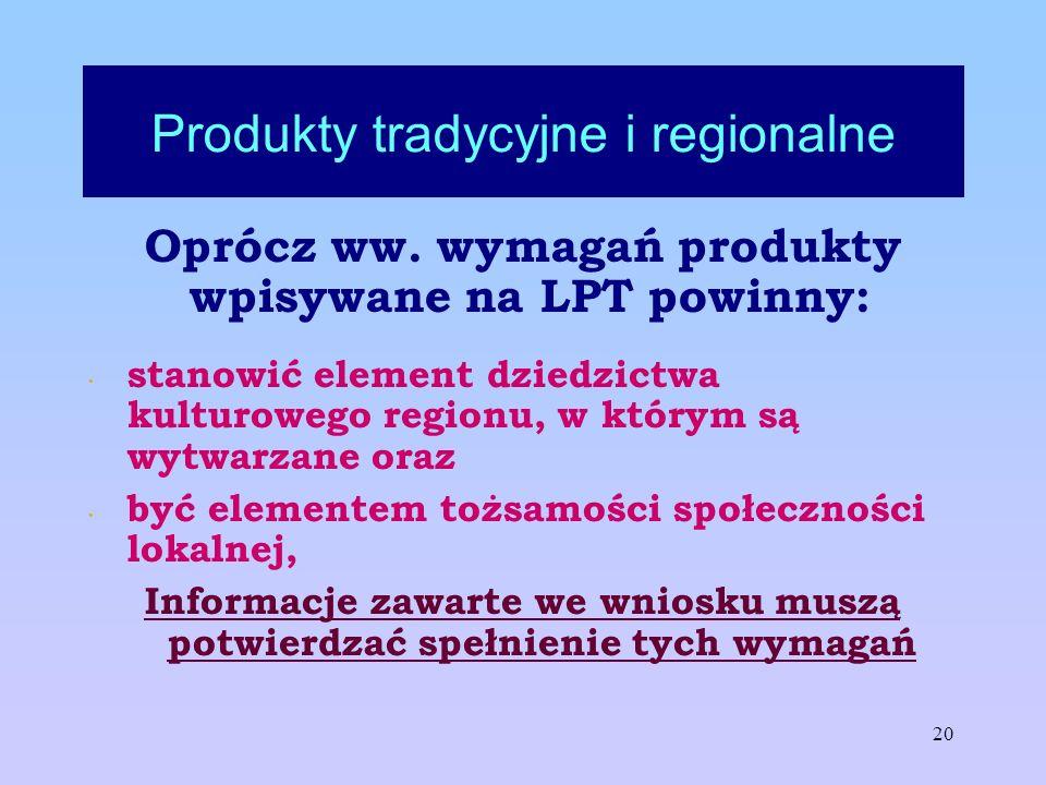 20 Produkty tradycyjne i regionalne Oprócz ww. wymagań produkty wpisywane na LPT powinny: stanowić element dziedzictwa kulturowego regionu, w którym s