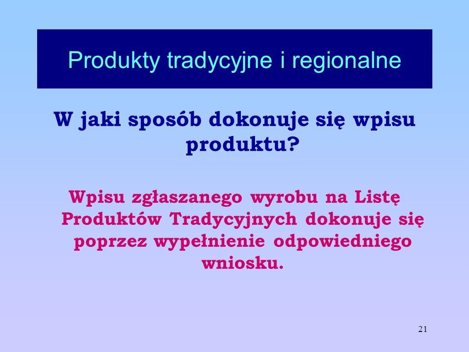 21 Produkty tradycyjne i regionalne W jaki sposób dokonuje się wpisu produktu? Wpisu zgłaszanego wyrobu na Listę Produktów Tradycyjnych dokonuje się p