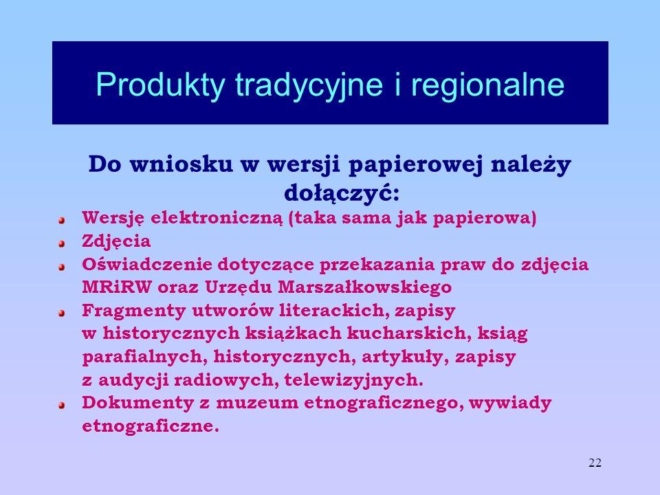 22 Produkty tradycyjne i regionalne Do wniosku w wersji papierowej należy dołączyć: Wersję elektroniczną (taka sama jak papierowa) Zdjęcia Oświadczeni