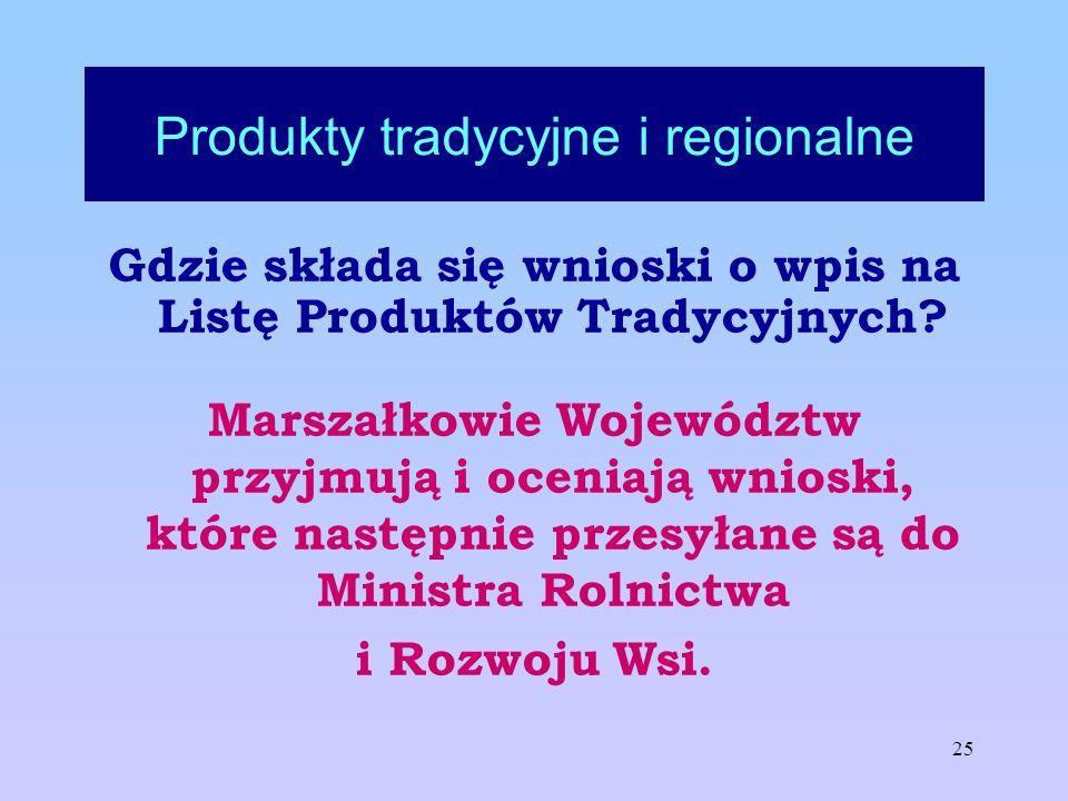 25 Produkty tradycyjne i regionalne Gdzie składa się wnioski o wpis na Listę Produktów Tradycyjnych? Marszałkowie Województw przyjmują i oceniają wnio