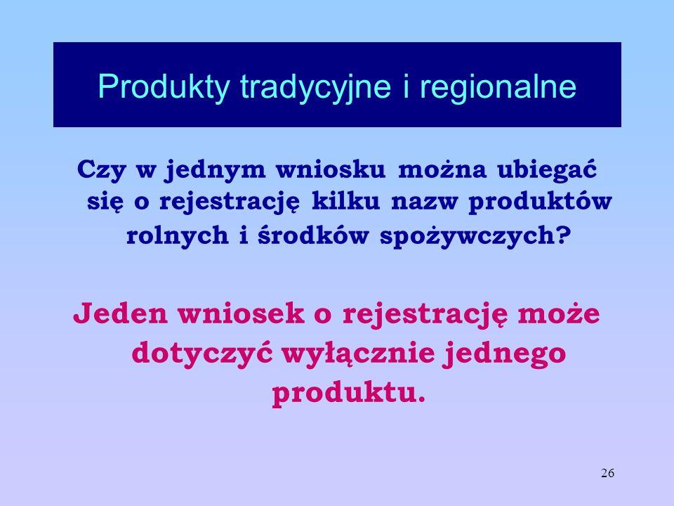 26 Produkty tradycyjne i regionalne Czy w jednym wniosku można ubiegać się o rejestrację kilku nazw produktów rolnych i środków spożywczych? Jeden wni