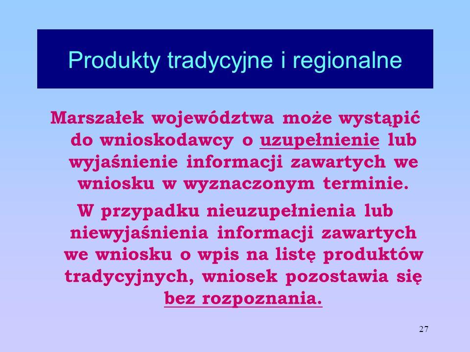 27 Produkty tradycyjne i regionalne Marszałek województwa może wystąpić do wnioskodawcy o uzupełnienie lub wyjaśnienie informacji zawartych we wniosku