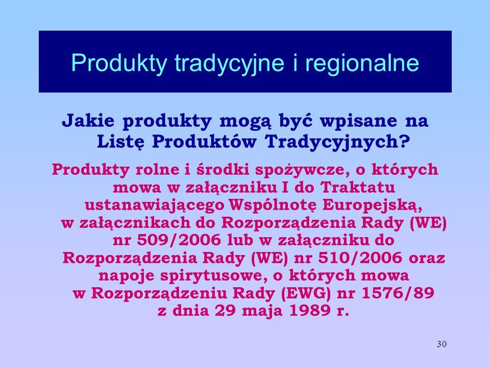 30 Produkty tradycyjne i regionalne Jakie produkty mogą być wpisane na Listę Produktów Tradycyjnych? Produkty rolne i środki spożywcze, o których mowa