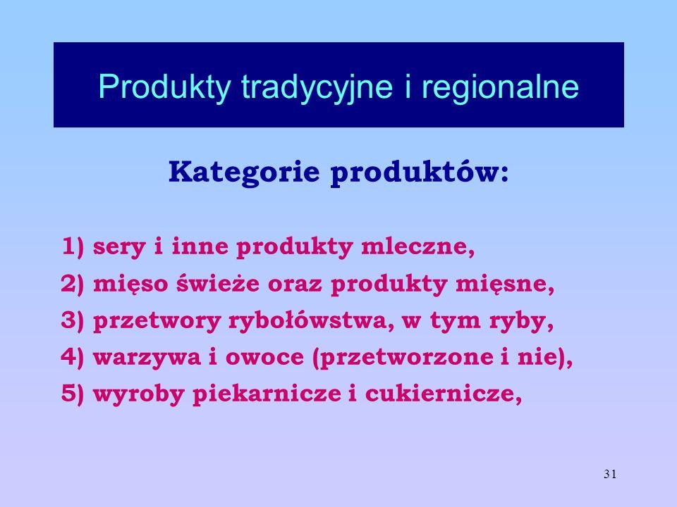 31 Produkty tradycyjne i regionalne Kategorie produktów: 1) sery i inne produkty mleczne, 2) mięso świeże oraz produkty mięsne, 3) przetwory rybołówst