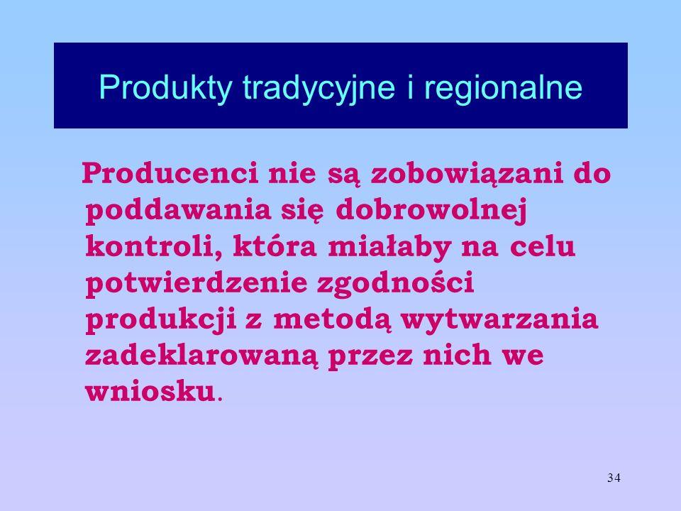 34 Produkty tradycyjne i regionalne Producenci nie są zobowiązani do poddawania się dobrowolnej kontroli, która miałaby na celu potwierdzenie zgodnośc