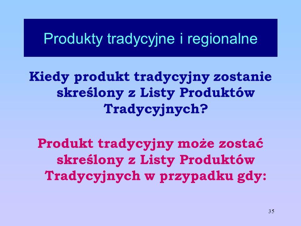 35 Produkty tradycyjne i regionalne Kiedy produkt tradycyjny zostanie skreślony z Listy Produktów Tradycyjnych? Produkt tradycyjny może zostać skreślo