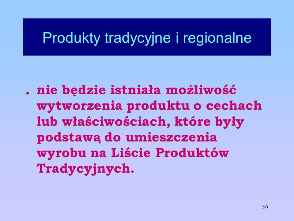36 Produkty tradycyjne i regionalne nie będzie istniała możliwość wytworzenia produktu o cechach lub właściwościach, które były podstawą do umieszczen