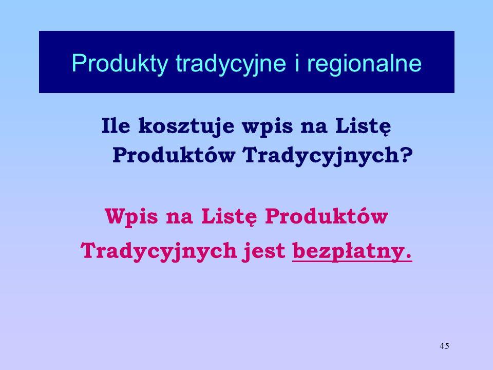 45 Produkty tradycyjne i regionalne Ile kosztuje wpis na Listę Produktów Tradycyjnych? Wpis na Listę Produktów Tradycyjnych jest bezpłatny.
