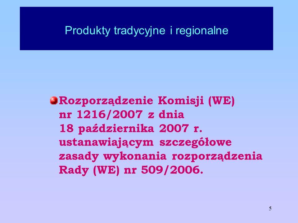 5 Produkty tradycyjne i regionalne Rozporządzenie Komisji (WE) nr 1216/2007 z dnia 18 października 2007 r. ustanawiającym szczegółowe zasady wykonania