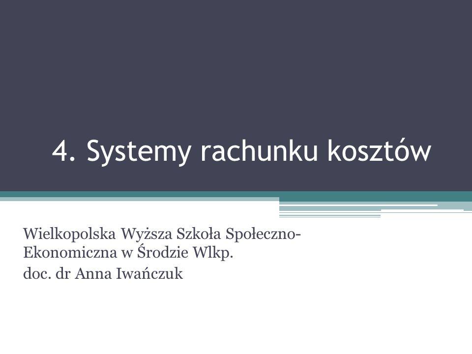 4. Systemy rachunku kosztów Wielkopolska Wyższa Szkoła Społeczno- Ekonomiczna w Środzie Wlkp. doc. dr Anna Iwańczuk