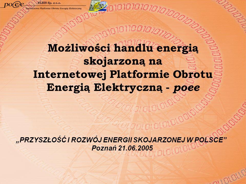 Możliwości handlu energią skojarzoną na Internetowej Platformie Obrotu Energią Elektryczną - poee ELBIS Sp. z o.o. PRZYSZŁOŚĆ I ROZWÓJ ENERGII SKOJARZ