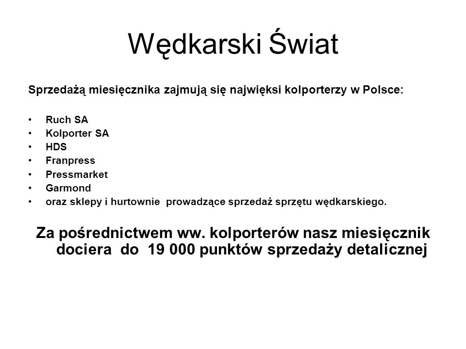 Wędkarski Świat Sprzedażą miesięcznika zajmują się najwięksi kolporterzy w Polsce: Ruch SA Kolporter SA HDS Franpress Pressmarket Garmond oraz sklepy i hurtownie prowadzące sprzedaż sprzętu wędkarskiego.