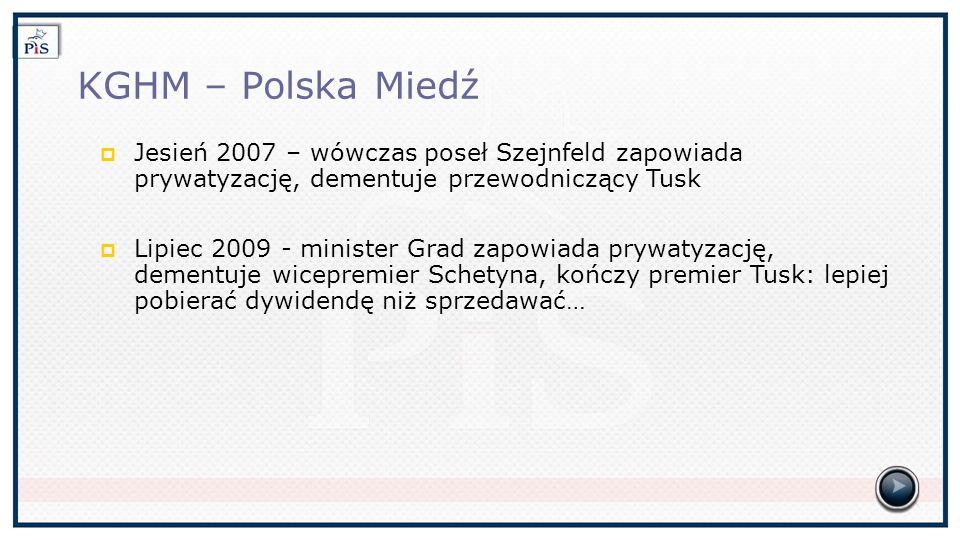 KGHM – Polska Miedź Jesień 2007 – wówczas poseł Szejnfeld zapowiada prywatyzację, dementuje przewodniczący Tusk Lipiec 2009 - minister Grad zapowiada prywatyzację, dementuje wicepremier Schetyna, kończy premier Tusk: lepiej pobierać dywidendę niż sprzedawać…