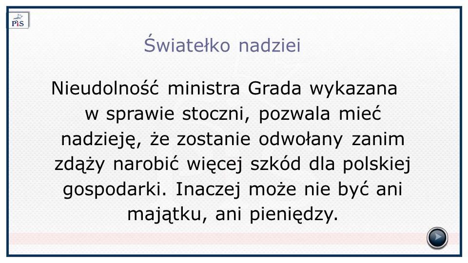Światełko nadziei Nieudolność ministra Grada wykazana w sprawie stoczni, pozwala mieć nadzieję, że zostanie odwołany zanim zdąży narobić więcej szkód dla polskiej gospodarki.