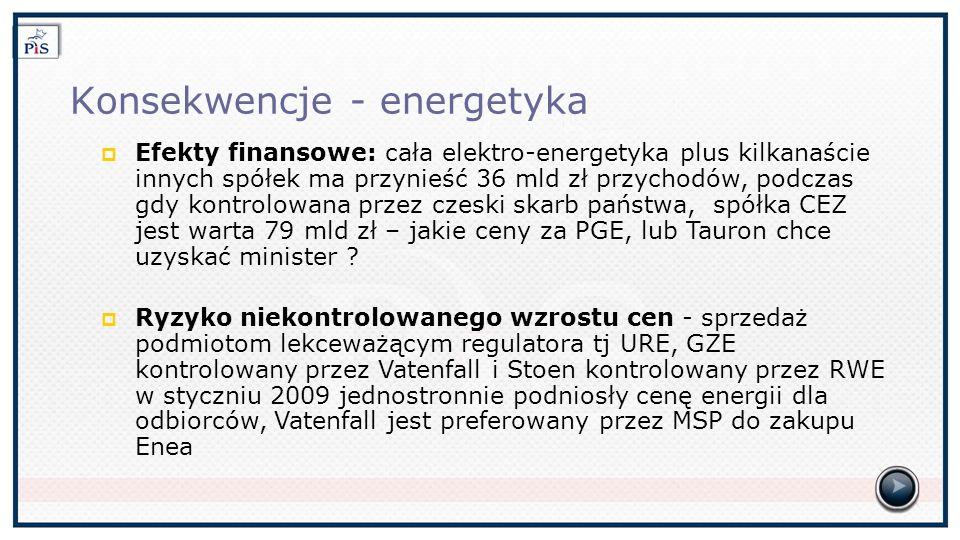 Konsekwencje - energetyka Efekty finansowe: cała elektro-energetyka plus kilkanaście innych spółek ma przynieść 36 mld zł przychodów, podczas gdy kontrolowana przez czeski skarb państwa, spółka CEZ jest warta 79 mld zł – jakie ceny za PGE, lub Tauron chce uzyskać minister .