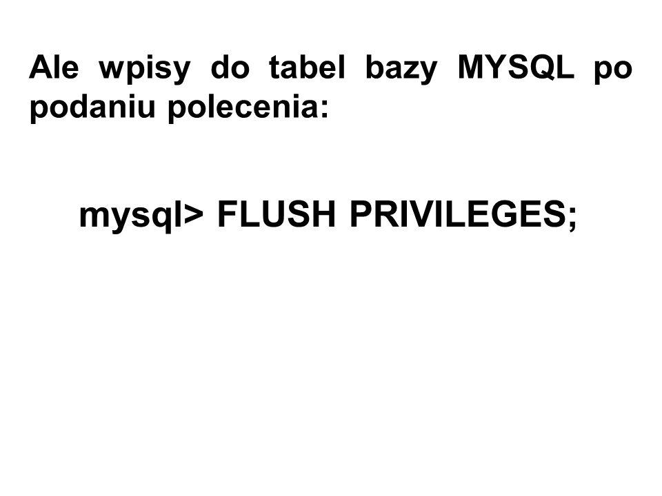 Ale wpisy do tabel bazy MYSQL po podaniu polecenia: mysql> FLUSH PRIVILEGES;