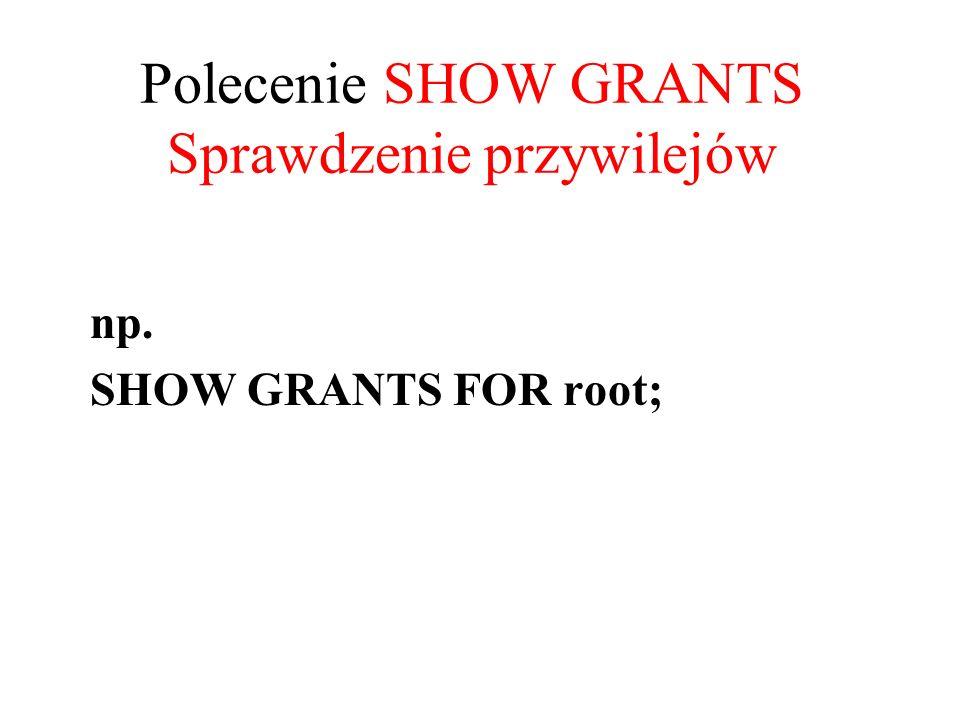 Polecenie SHOW GRANTS Sprawdzenie przywilejów np. SHOW GRANTS FOR root;