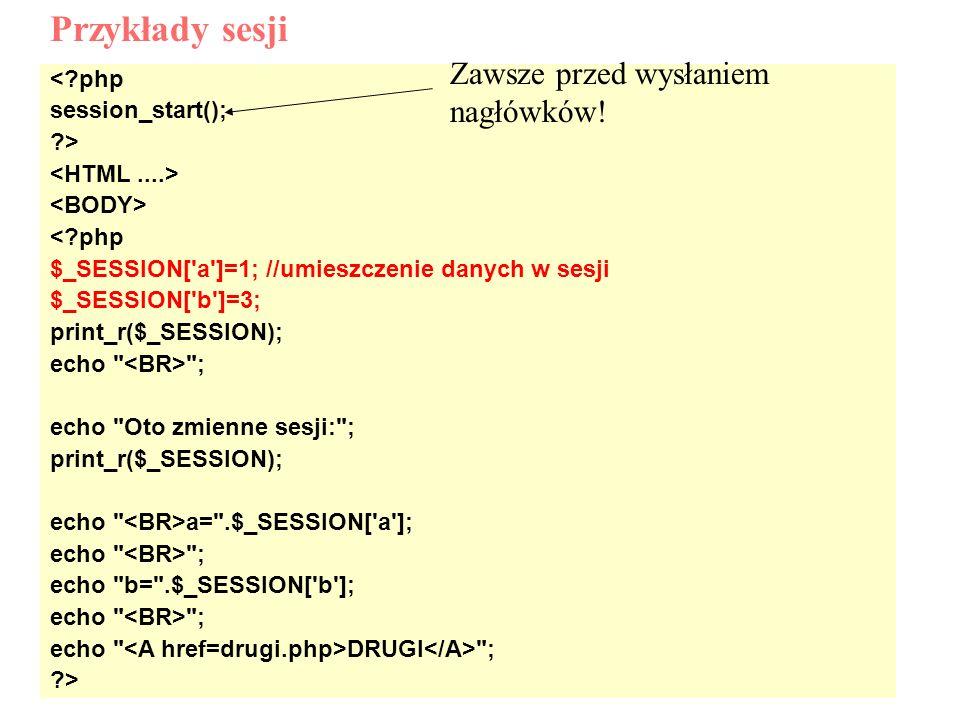 < php session_start(); > < php $_SESSION[ a ]=1; //umieszczenie danych w sesji $_SESSION[ b ]=3; print_r($_SESSION); echo ; echo Oto zmienne sesji: ; print_r($_SESSION); echo a= .$_SESSION[ a ]; echo ; echo b= .$_SESSION[ b ]; echo ; echo DRUGI ; > Przykłady sesji Zawsze przed wysłaniem nagłówków!