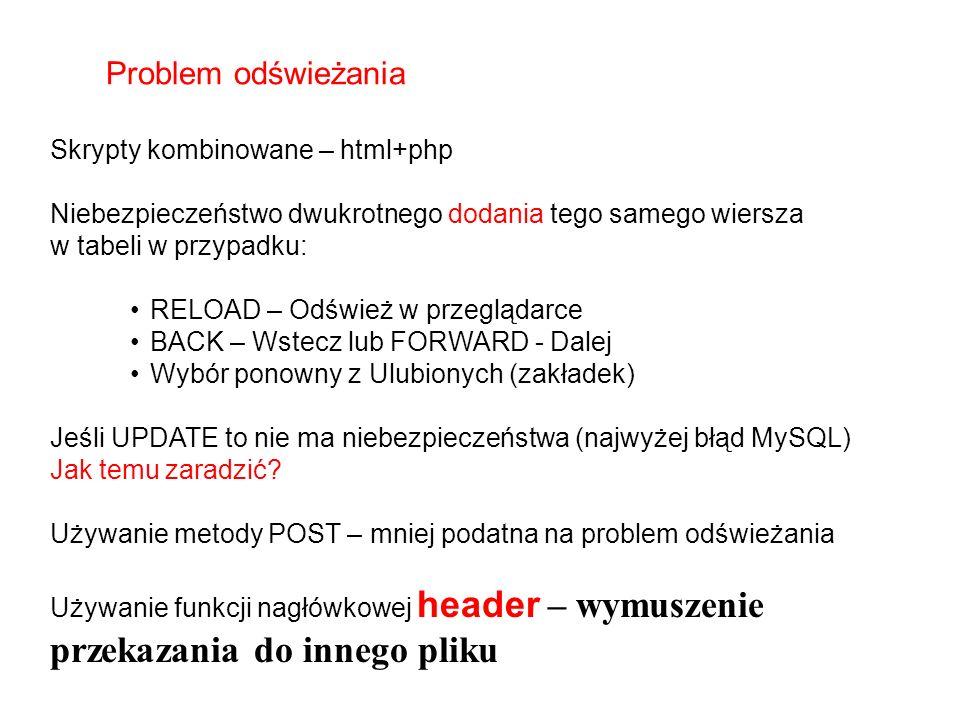 Skrypty kombinowane – html+php Niebezpieczeństwo dwukrotnego dodania tego samego wiersza w tabeli w przypadku: RELOAD – Odśwież w przeglądarce BACK – Wstecz lub FORWARD - Dalej Wybór ponowny z Ulubionych (zakładek) Jeśli UPDATE to nie ma niebezpieczeństwa (najwyżej błąd MySQL) Jak temu zaradzić.