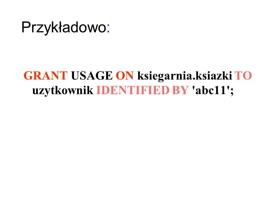 Lista przywilejów: PrzywilejOpis USAGE Nie nadaje żadnych przywilej ó w ALL albo ALL PRIVILEGES Nadaje wszystkie przywileje SELECTPozwala na wyszukiwanie INSERTPozwala na wstawianie wierszy do tabel UPDATE Pozwala na zmianę wartości p ó l DELETE Pozwala na usuwanie rekord ó w