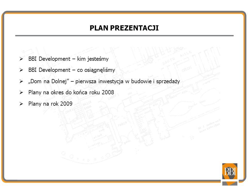 PLAN PREZENTACJI BBI Development – kim jesteśmy BBI Development – co osiągnęliśmy Dom na Dolnej – pierwsza inwestycja w budowie i sprzedaży Plany na o