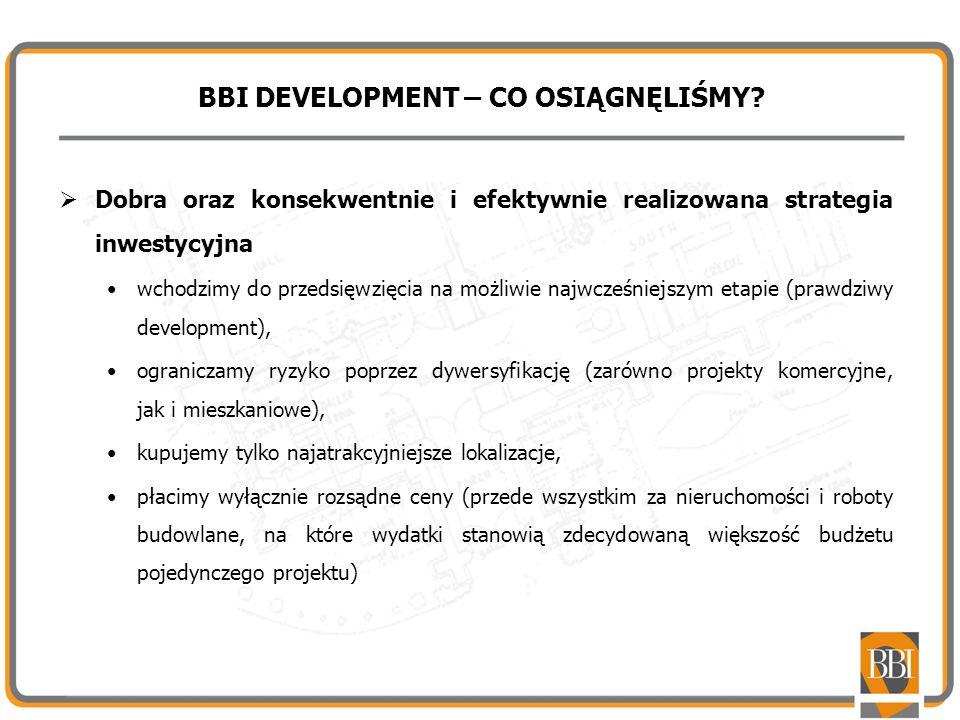 BBI DEVELOPMENT – CO OSIĄGNĘLIŚMY? Dobra oraz konsekwentnie i efektywnie realizowana strategia inwestycyjna wchodzimy do przedsięwzięcia na możliwie n
